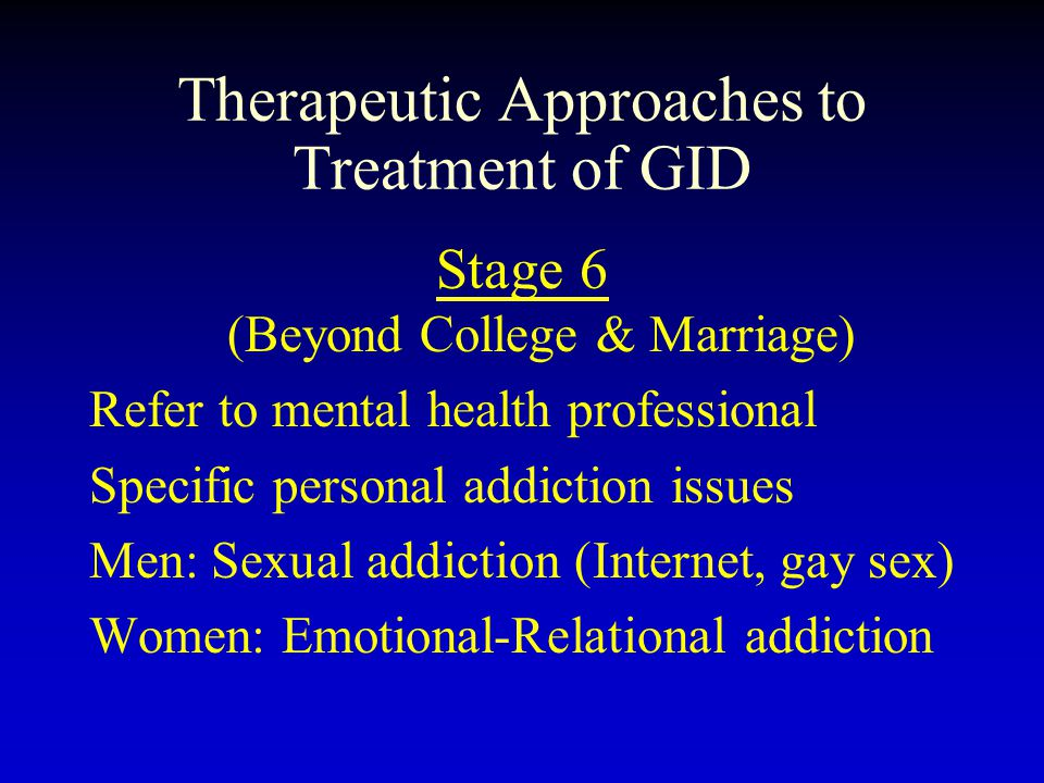 Therapeutic Approaches to Treatment of GID Stage 6 (Beyond College & Marriage) Refer to mental health professional Specific personal addiction issues Men: Sexual addiction (Internet, gay sex) Women: Emotional-Relational addiction