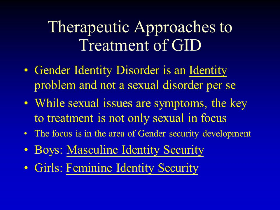 Therapeutic Approaches to Treatment of GID Gender Identity Disorder is an Identity problem and not a sexual disorder per se While sexual issues are symptoms, the key to treatment is not only sexual in focus The focus is in the area of Gender security development Boys: Masculine Identity Security Girls: Feminine Identity Security
