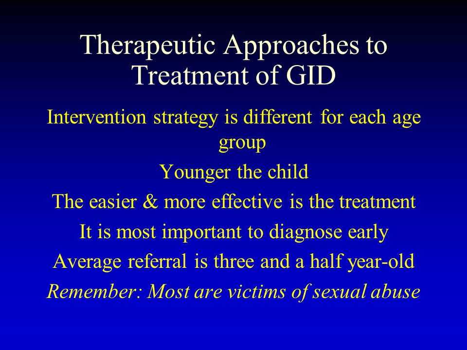 Therapeutic Approaches to Treatment of GID Intervention strategy is different for each age group Younger the child The easier & more effective is the treatment It is most important to diagnose early Average referral is three and a half year-old Remember: Most are victims of sexual abuse