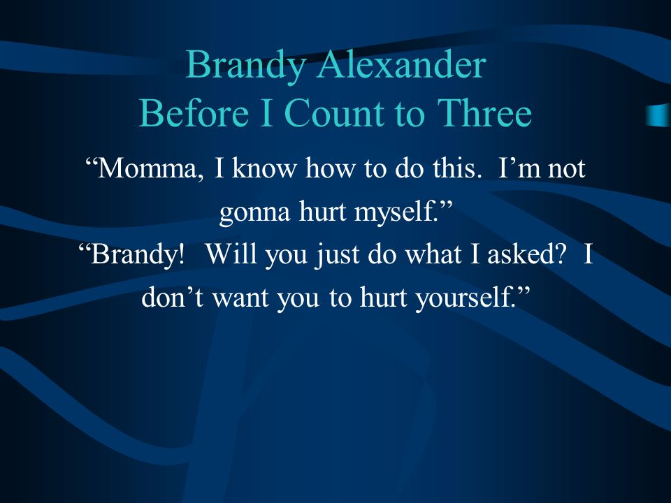 """Brandy Alexander Before I Count to Three """"Momma, I know how to do this. I'm not gonna hurt myself."""" """"Brandy! Will you just do what I asked? I don't wa"""