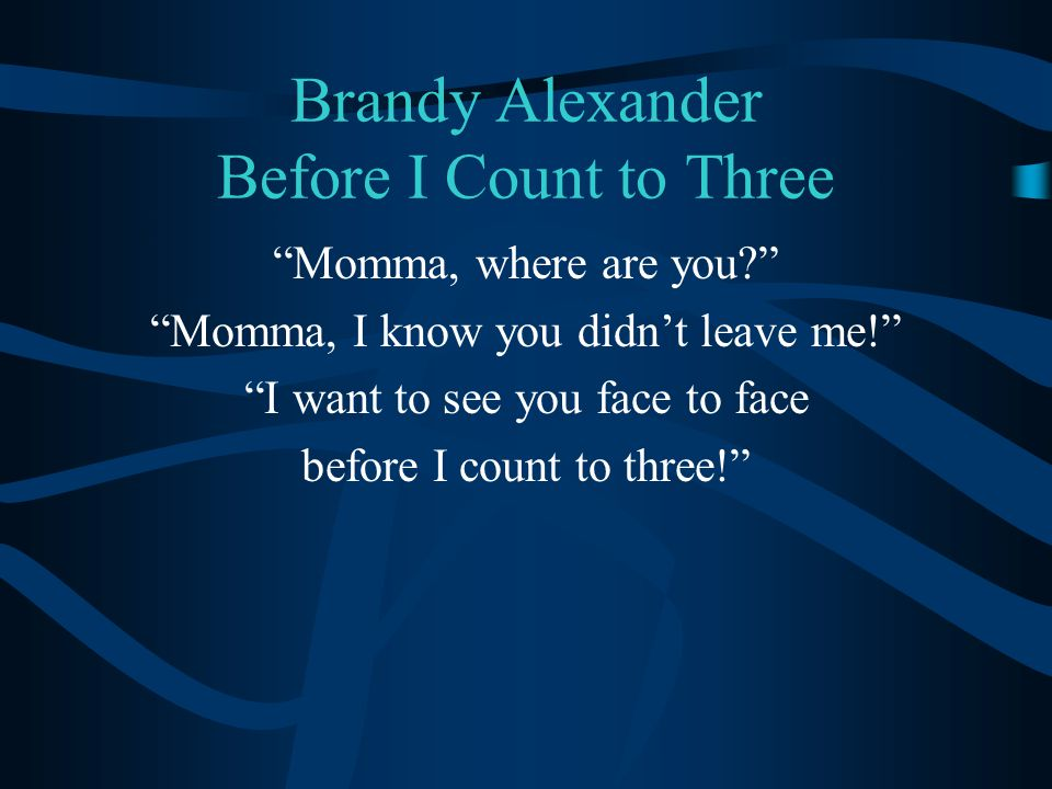 Brandy Alexander Before I Count to Three Momma, where are you Momma, I know you didn't leave me! I want to see you face to face before I count to three!
