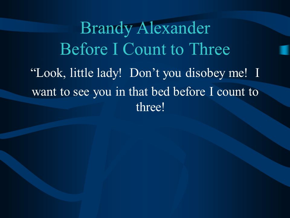 """Brandy Alexander Before I Count to Three """"Look, little lady! Don't you disobey me! I want to see you in that bed before I count to three!"""