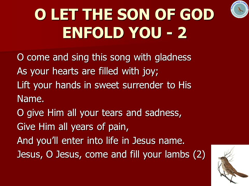 11 O LET THE SON OF GOD ENFOLD YOU - 2 O come and sing this song with gladness As your hearts are filled with joy; Lift your hands in sweet surrender to His Name.