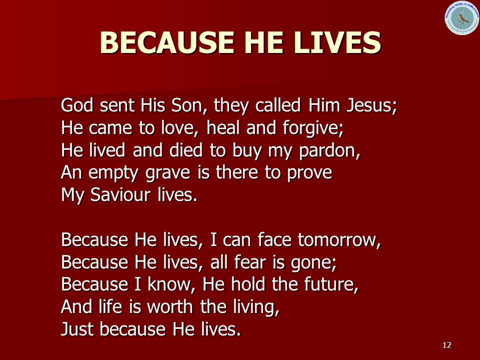 12 BECAUSE HE LIVES God sent His Son, they called Him Jesus; He came to love, heal and forgive; He lived and died to buy my pardon, An empty grave is there to prove My Saviour lives.
