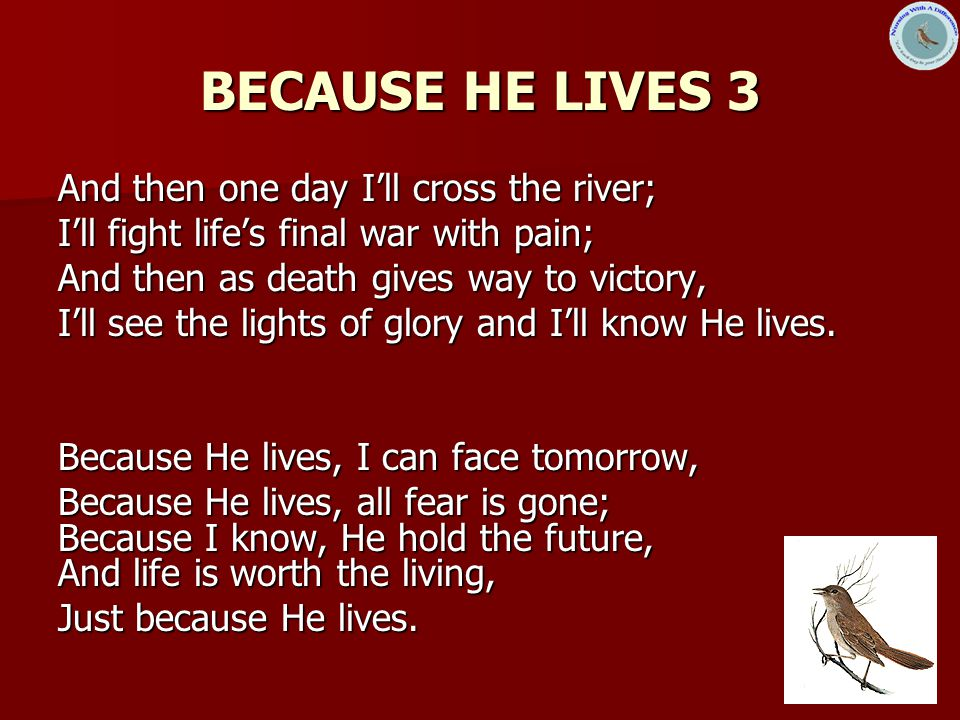 14 BECAUSE HE LIVES 3 And then one day I'll cross the river; I'll fight life's final war with pain; And then as death gives way to victory, I'll see the lights of glory and I'll know He lives.