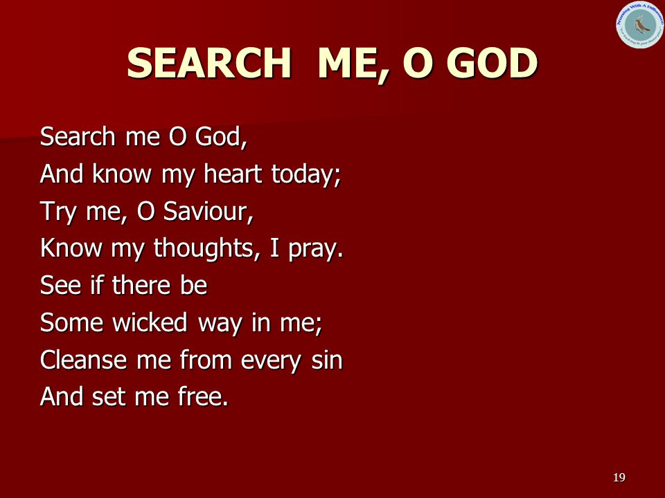 19 SEARCH ME, O GOD Search me O God, And know my heart today; Try me, O Saviour, Know my thoughts, I pray.