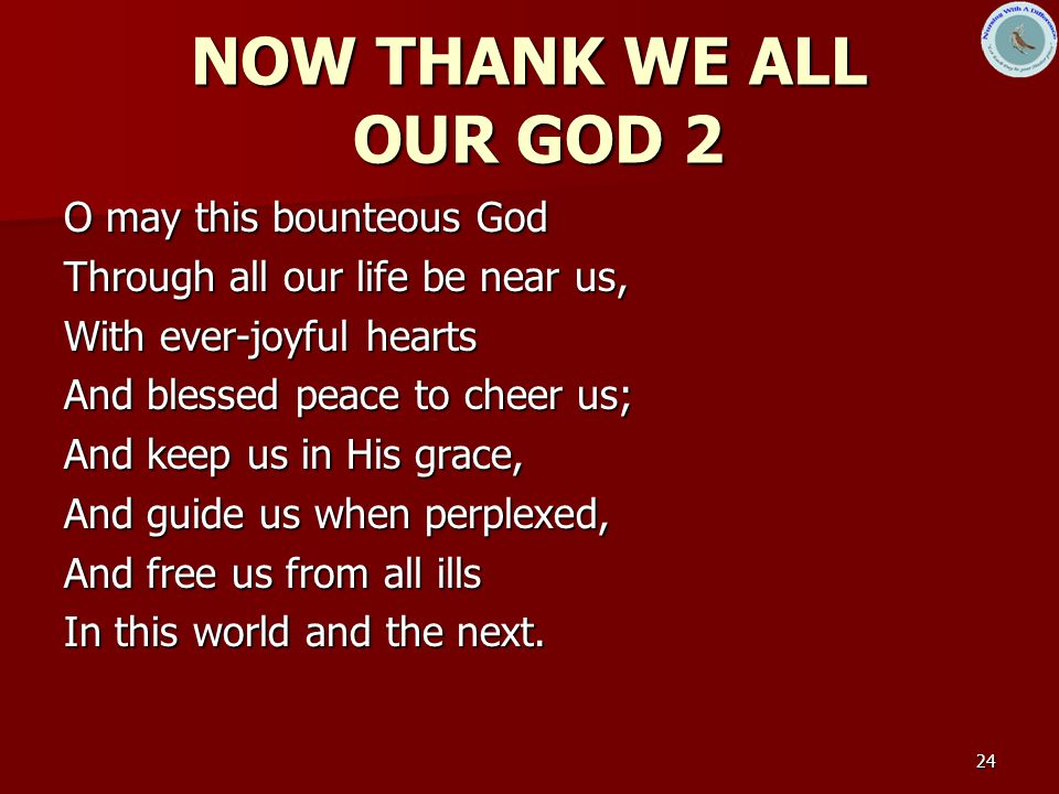 24 NOW THANK WE ALL OUR GOD 2 O may this bounteous God Through all our life be near us, With ever-joyful hearts And blessed peace to cheer us; And keep us in His grace, And guide us when perplexed, And free us from all ills In this world and the next.