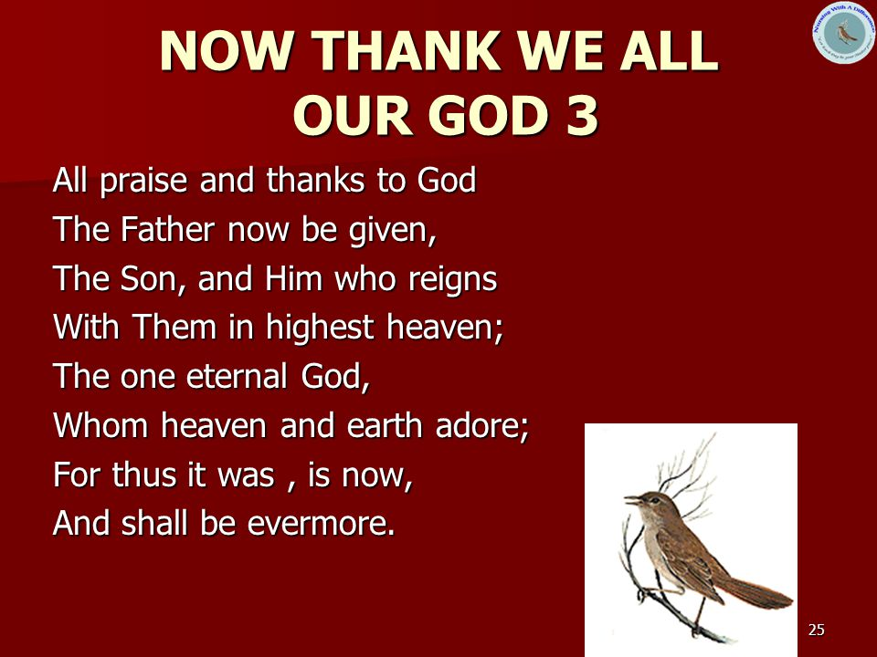 25 NOW THANK WE ALL OUR GOD 3 All praise and thanks to God The Father now be given, The Son, and Him who reigns With Them in highest heaven; The one eternal God, Whom heaven and earth adore; For thus it was, is now, And shall be evermore.