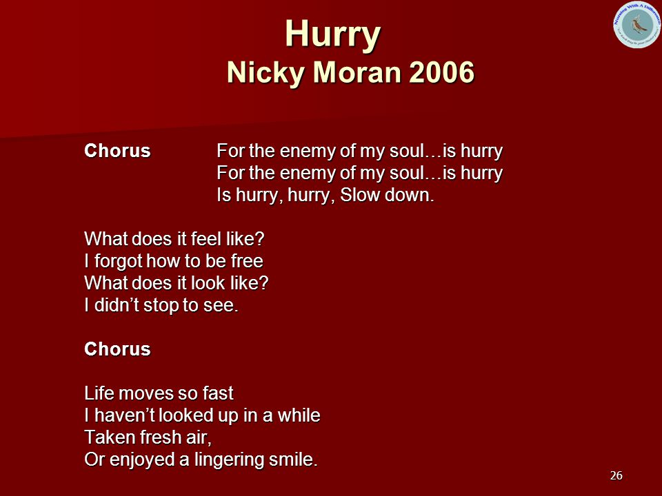 26 Hurry Nicky Moran 2006 Chorus For the enemy of my soul…is hurry For the enemy of my soul…is hurry Is hurry, hurry, Slow down.