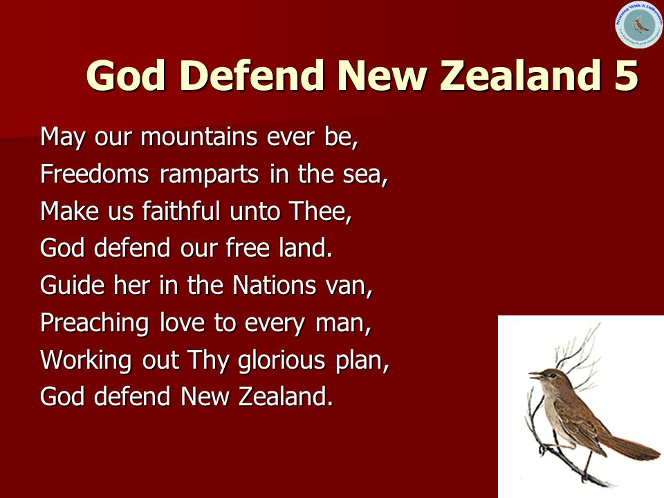 8 God Defend New Zealand 5 May our mountains ever be, Freedoms ramparts in the sea, Make us faithful unto Thee, God defend our free land.