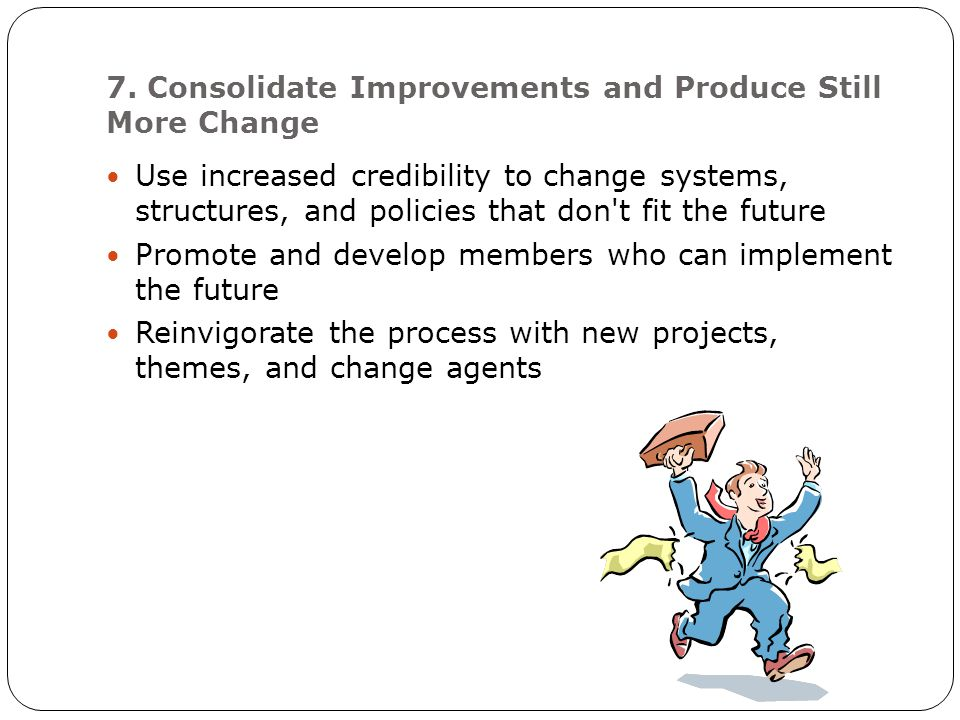 7. Consolidate Improvements and Produce Still More Change Use increased credibility to change systems, structures, and policies that don't fit the fut