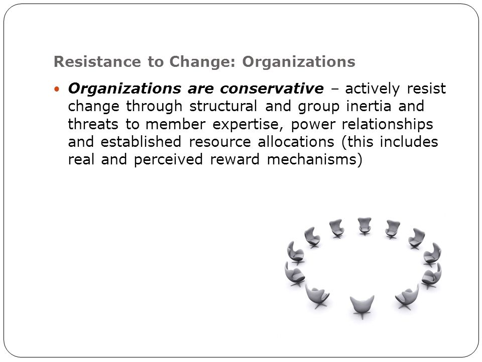 Resistance to Change: Organizations Organizations are conservative – actively resist change through structural and group inertia and threats to member expertise, power relationships and established resource allocations (this includes real and perceived reward mechanisms)
