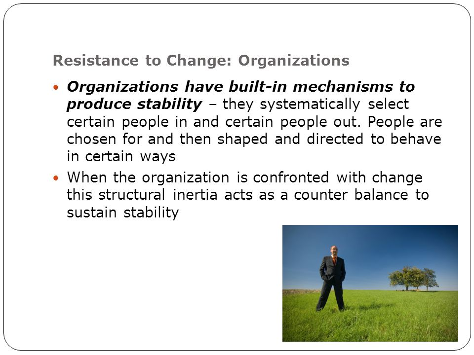 Resistance to Change: Organizations Organizations have built-in mechanisms to produce stability – they systematically select certain people in and certain people out.