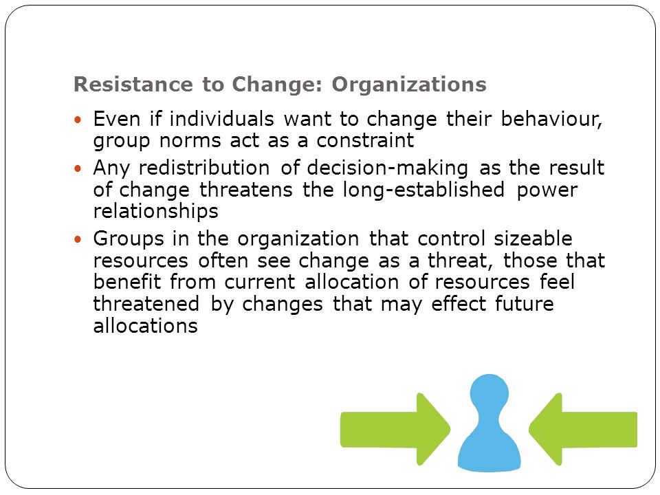 Resistance to Change: Organizations Even if individuals want to change their behaviour, group norms act as a constraint Any redistribution of decision-making as the result of change threatens the long-established power relationships Groups in the organization that control sizeable resources often see change as a threat, those that benefit from current allocation of resources feel threatened by changes that may effect future allocations
