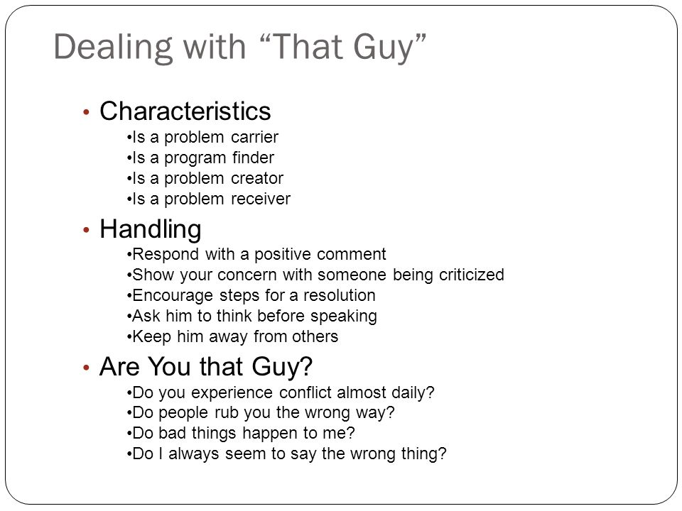 Dealing with That Guy Characteristics Is a problem carrier Is a program finder Is a problem creator Is a problem receiver Handling Respond with a positive comment Show your concern with someone being criticized Encourage steps for a resolution Ask him to think before speaking Keep him away from others Are You that Guy.