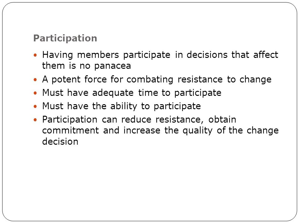 Participation Having members participate in decisions that affect them is no panacea A potent force for combating resistance to change Must have adequate time to participate Must have the ability to participate Participation can reduce resistance, obtain commitment and increase the quality of the change decision