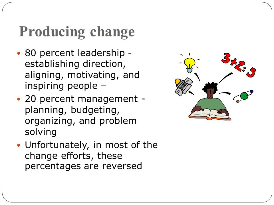 Producing change 80 percent leadership - establishing direction, aligning, motivating, and inspiring people – 20 percent management - planning, budgeting, organizing, and problem solving Unfortunately, in most of the change efforts, these percentages are reversed