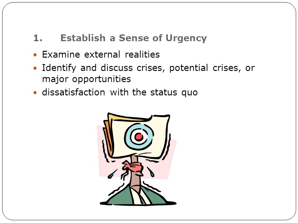 1.Establish a Sense of Urgency Examine external realities Identify and discuss crises, potential crises, or major opportunities dissatisfaction with the status quo