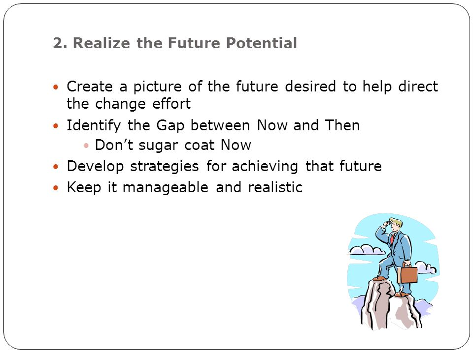 2. Realize the Future Potential Create a picture of the future desired to help direct the change effort Identify the Gap between Now and Then Don't su
