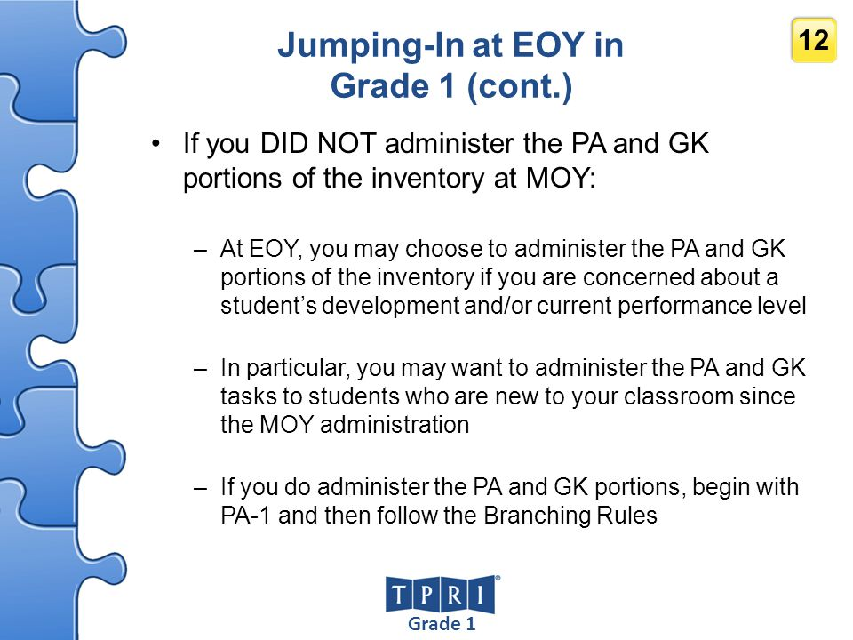 Grade 1 12 Jumping-In at EOY in Grade 1 (cont.) If you DID NOT administer the PA and GK portions of the inventory at MOY: –At EOY, you may choose to a