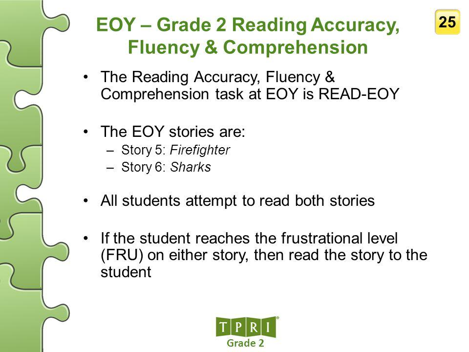 Grade 2 25 EOY – Grade 2 Reading Accuracy, Fluency & Comprehension The Reading Accuracy, Fluency & Comprehension task at EOY is READ-EOY The EOY stori