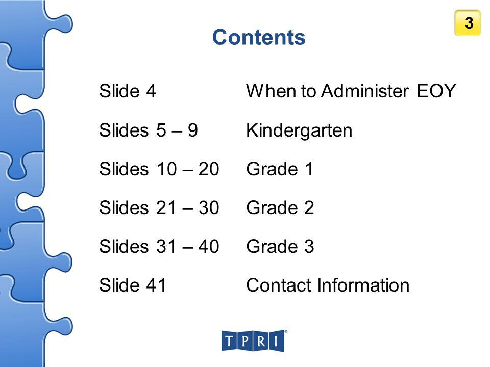 3 Contents Slide 4When to Administer EOY Slides 5 – 9 Kindergarten Slides 10 – 20 Grade 1 Slides 21 – 30 Grade 2 Slides 31 – 40 Grade 3 Slide 41Contac