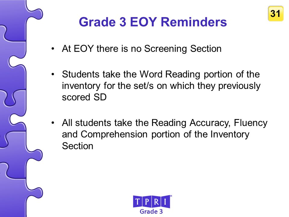 Grade 3 31 Grade 3 EOY Reminders At EOY there is no Screening Section Students take the Word Reading portion of the inventory for the set/s on which t