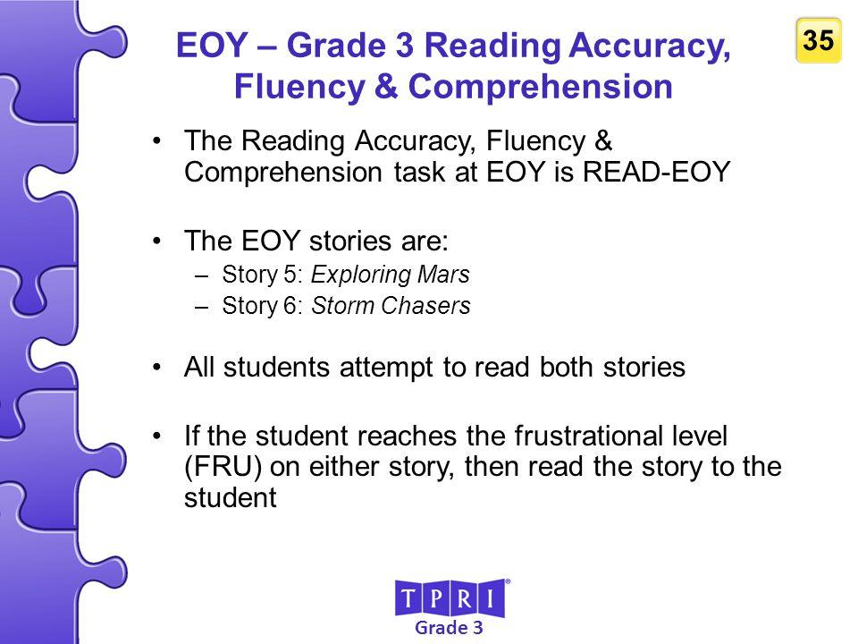 Grade 3 35 EOY – Grade 3 Reading Accuracy, Fluency & Comprehension The Reading Accuracy, Fluency & Comprehension task at EOY is READ-EOY The EOY stori