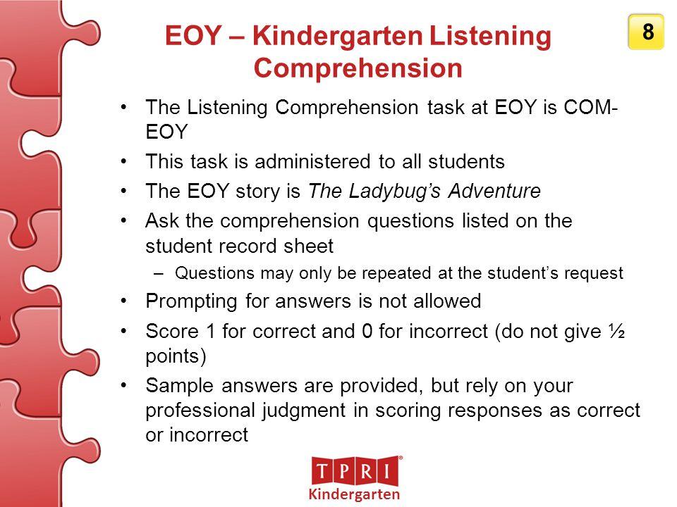 Kindergarten 8 EOY – Kindergarten Listening Comprehension The Listening Comprehension task at EOY is COM- EOY This task is administered to all student