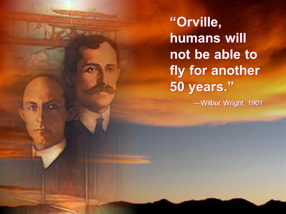 Orville, humans will not be able to fly for another 50 years. —Wilbur Wright, 1901 Orville, humans will not be able to fly for another 50 years. —Wilbur Wright, 1901