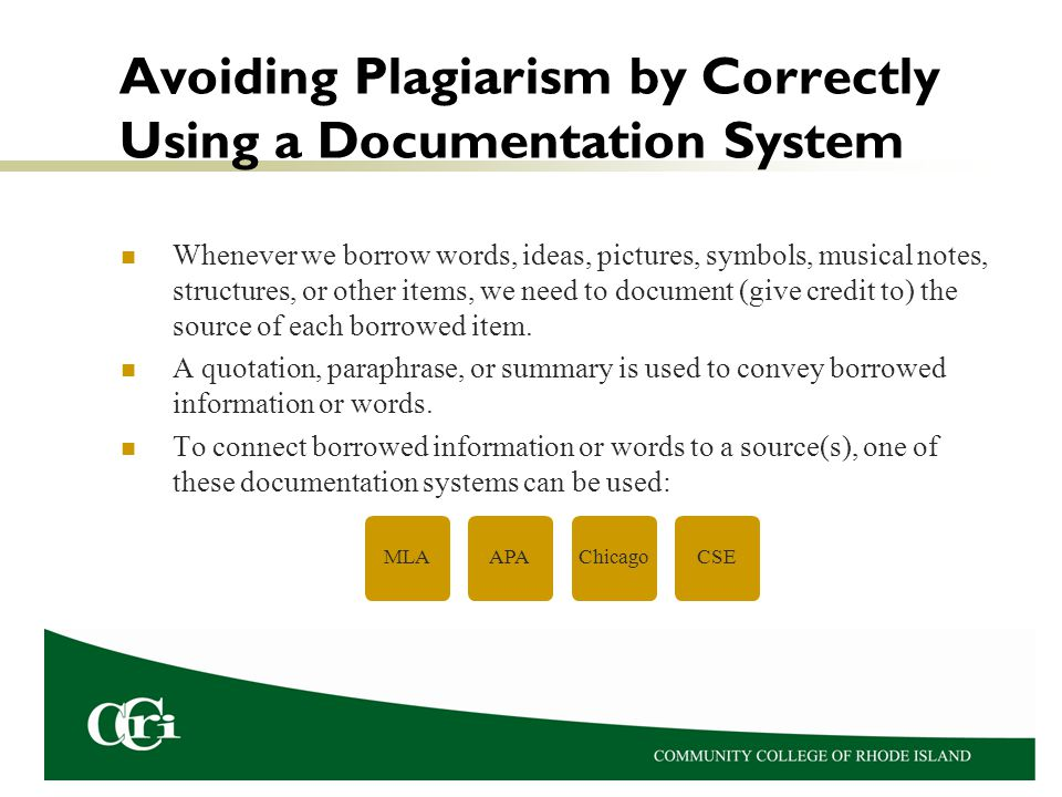 Avoiding Plagiarism by Correctly Using a Documentation System Whenever we borrow words, ideas, pictures, symbols, musical notes, structures, or other items, we need to document (give credit to) the source of each borrowed item.