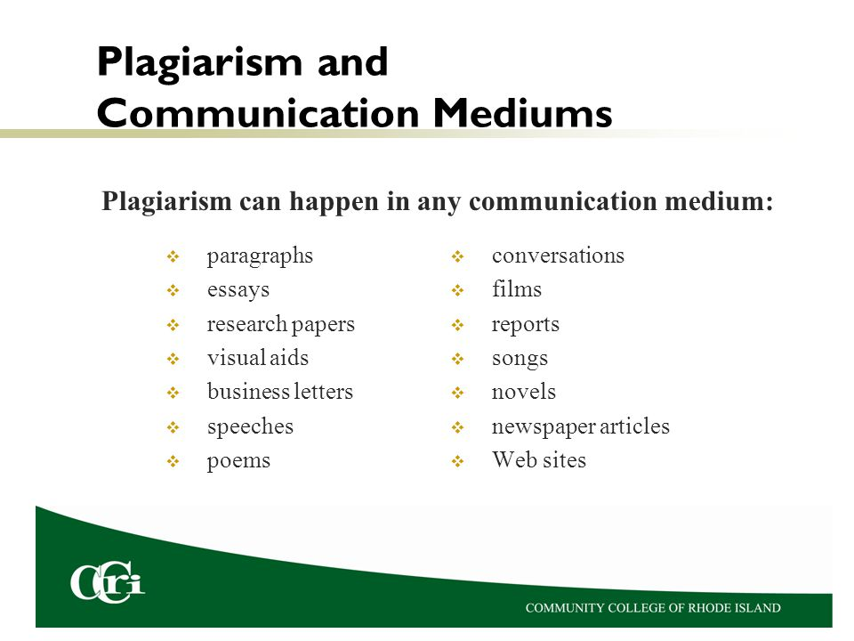 Plagiarism and Communication Mediums  paragraphs  essays  research papers  visual aids  business letters  speeches  poems  conversations  films  reports  songs  novels  newspaper articles  Web sites Plagiarism can happen in any communication medium: