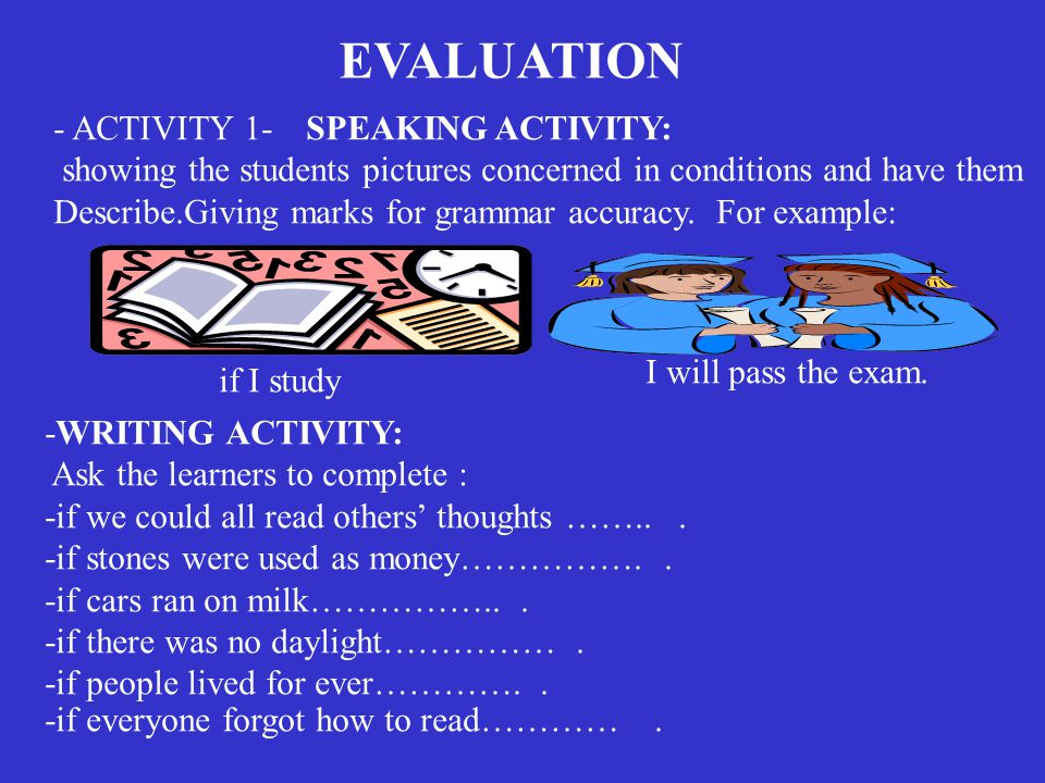 EVALUATION - ACTIVITY 1- showing the students pictures concerned in conditions and have them Describe.Giving marks for grammar accuracy.