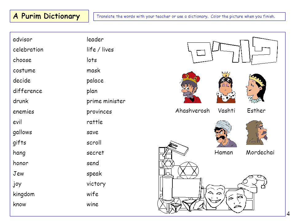4 A Purim Dictionary advisor celebration choose costume decide difference drunk enemies evil gallows gifts hang honor Jew joy kingdom know Ahashverosh Vashti Esther Haman Mordechai Translate the words with your teacher or use a dictionary.
