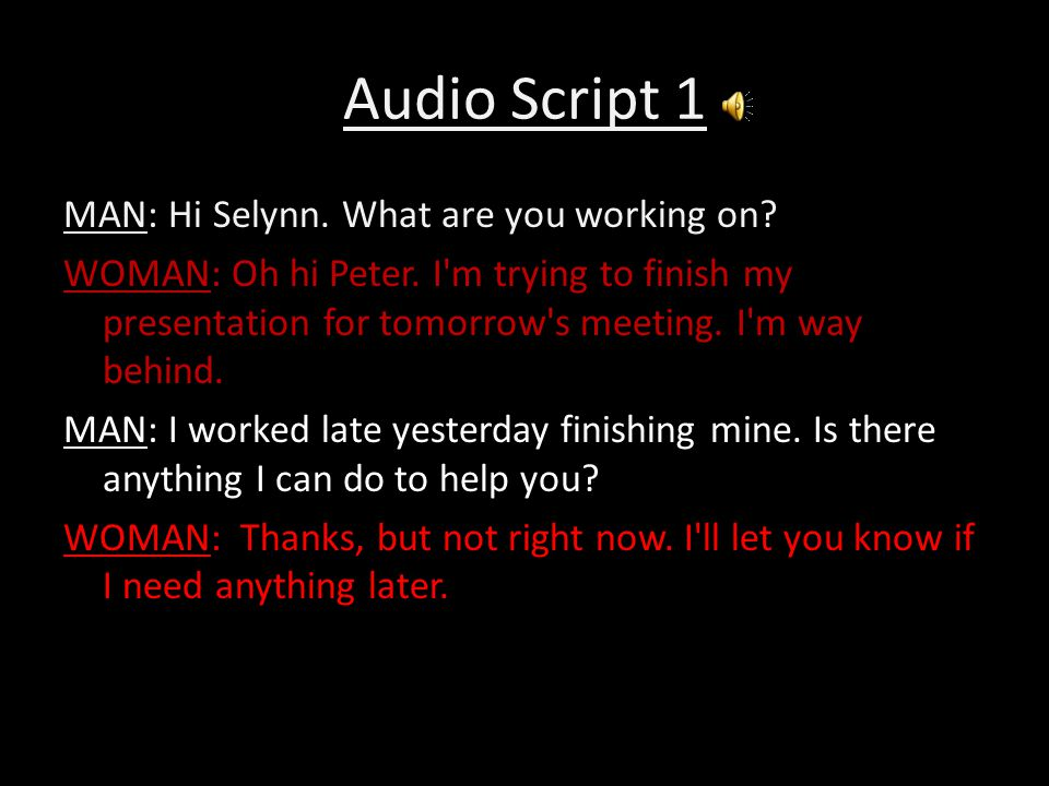Audio Script 1 MAN: Hi Selynn. What are you working on? WOMAN: Oh hi Peter. I'm trying to finish my presentation for tomorrow's meeting. I'm way behin