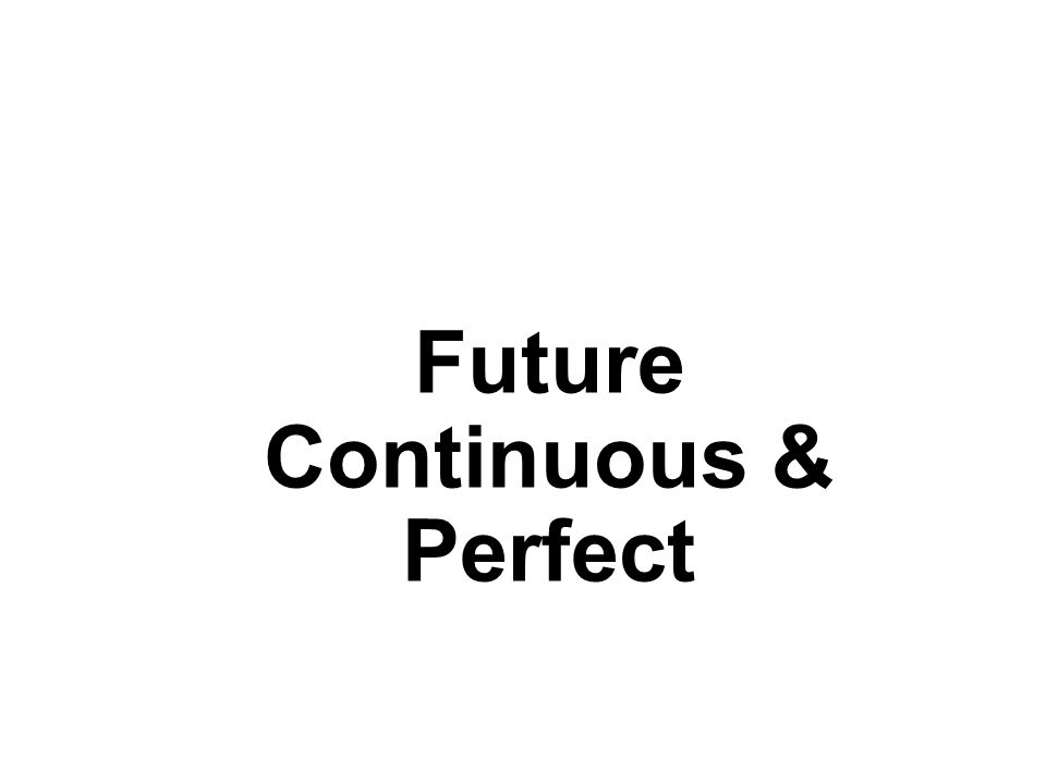 Future Continuous & Perfect