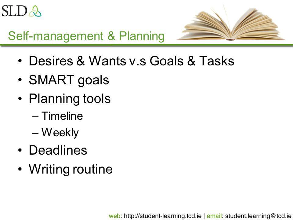 Self-management & Planning Desires & Wants v.s Goals & Tasks SMART goals Planning tools –Timeline –Weekly Deadlines Writing routine