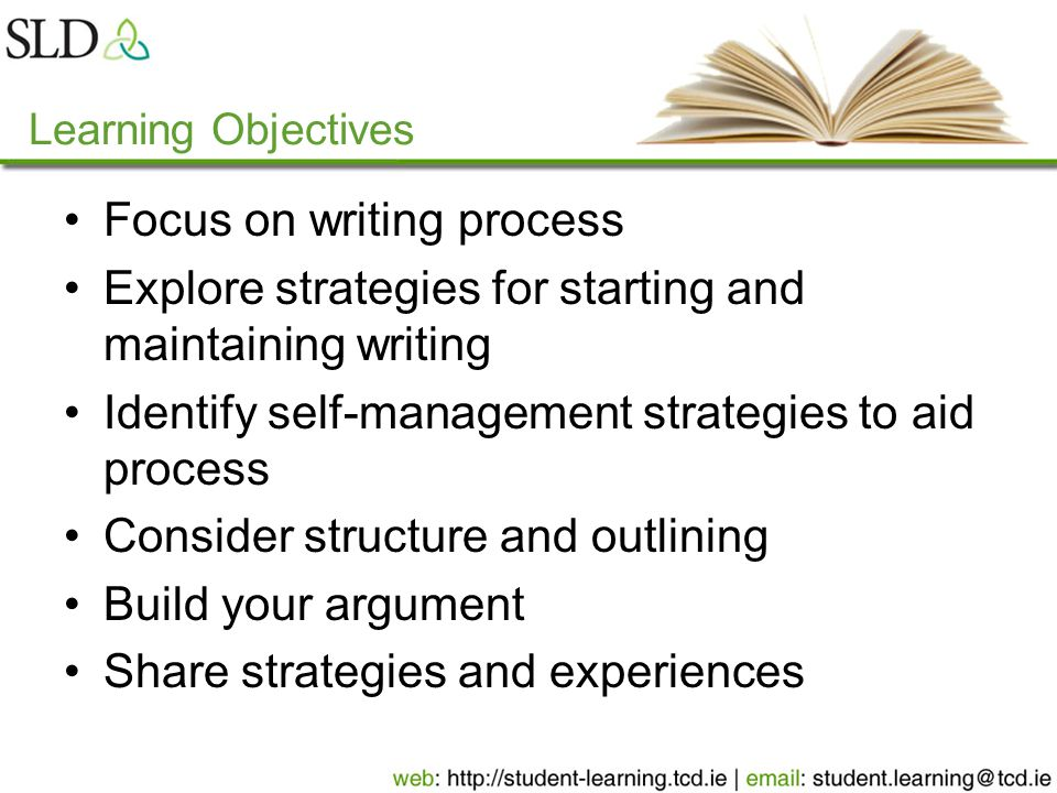 Learning Objectives Focus on writing process Explore strategies for starting and maintaining writing Identify self-management strategies to aid proces