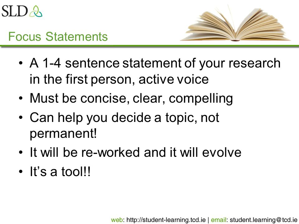 Focus Statements A 1-4 sentence statement of your research in the first person, active voice Must be concise, clear, compelling Can help you decide a