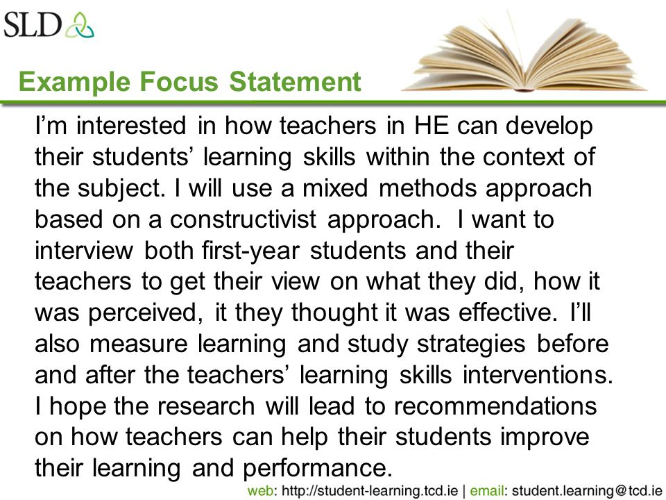 Example Focus Statement I'm interested in how teachers in HE can develop their students' learning skills within the context of the subject. I will use