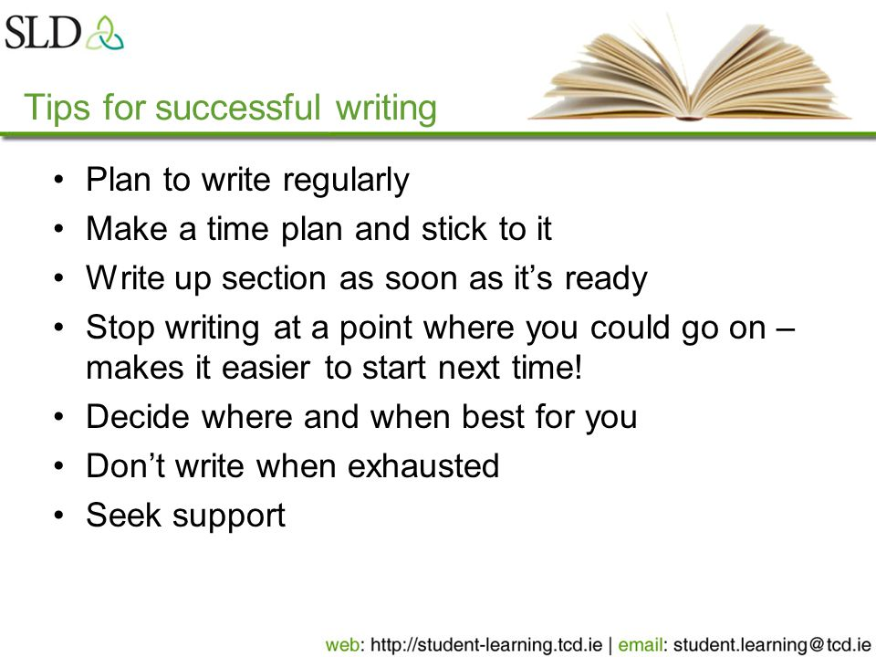 Tips for successful writing Plan to write regularly Make a time plan and stick to it Write up section as soon as it's ready Stop writing at a point wh