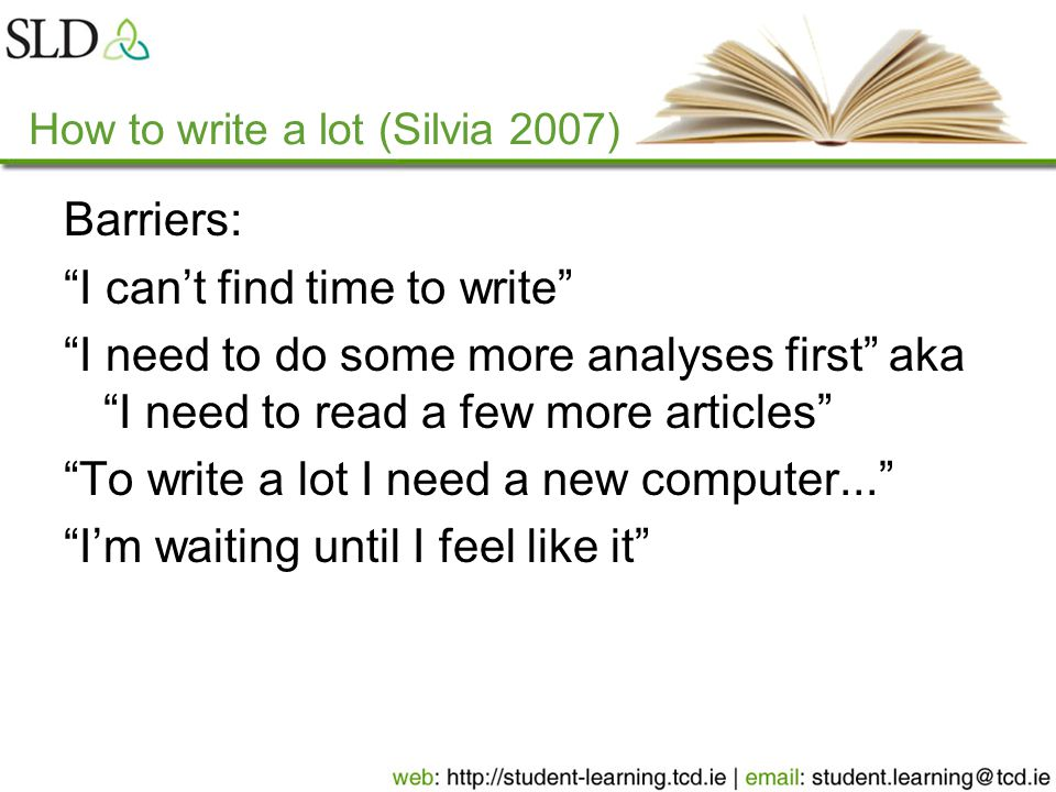 How to write a lot (Silvia 2007) Barriers: I can't find time to write I need to do some more analyses first aka I need to read a few more articles To write a lot I need a new computer... I'm waiting until I feel like it