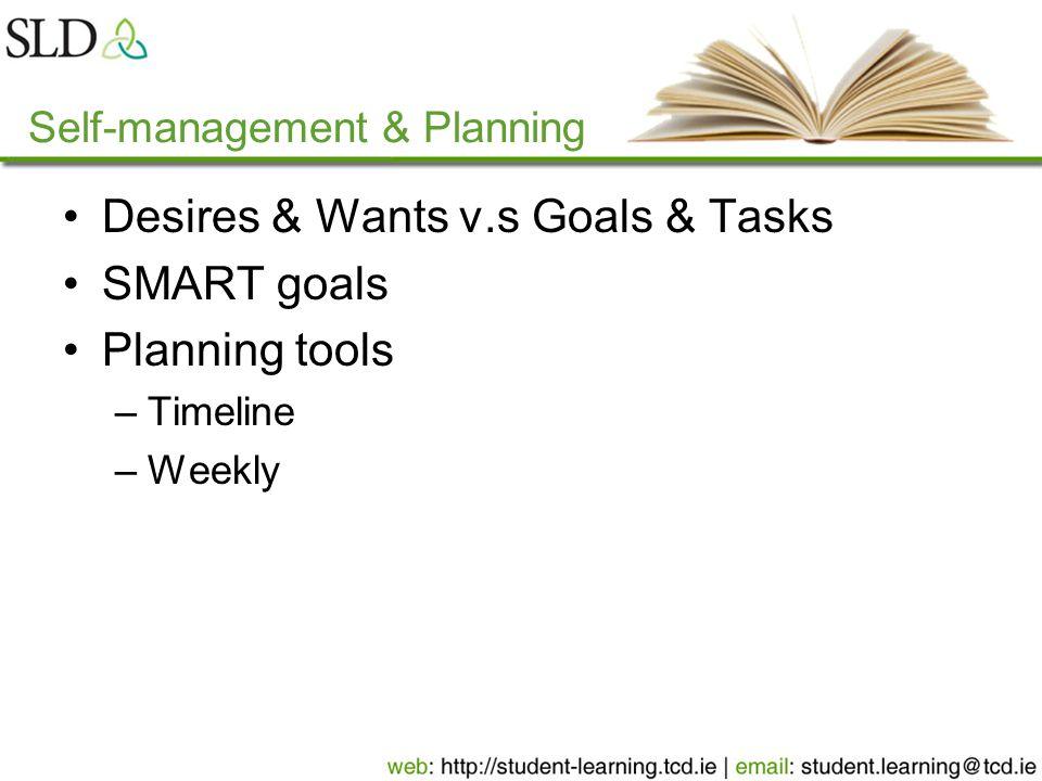 Self-management & Planning Desires & Wants v.s Goals & Tasks SMART goals Planning tools –Timeline –Weekly