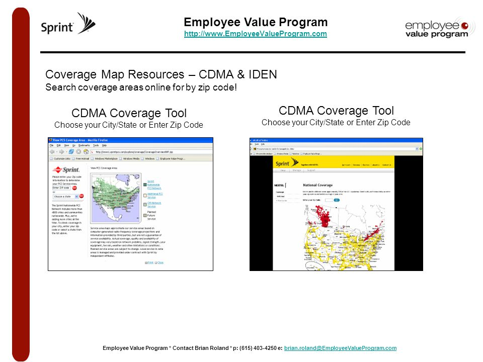 Employee Value Program http://www.EmployeeValueProgram.com http://www.EmployeeValueProgram.com Employee Value Program * Contact Brian Roland * p: (615) 403-4250 e: brian.roland@EmployeeValueProgram.combrian.roland@EmployeeValueProgram.com CDMA Coverage Tool Choose your City/State or Enter Zip Code Coverage Map Resources – CDMA & IDEN Search coverage areas online for by zip code.