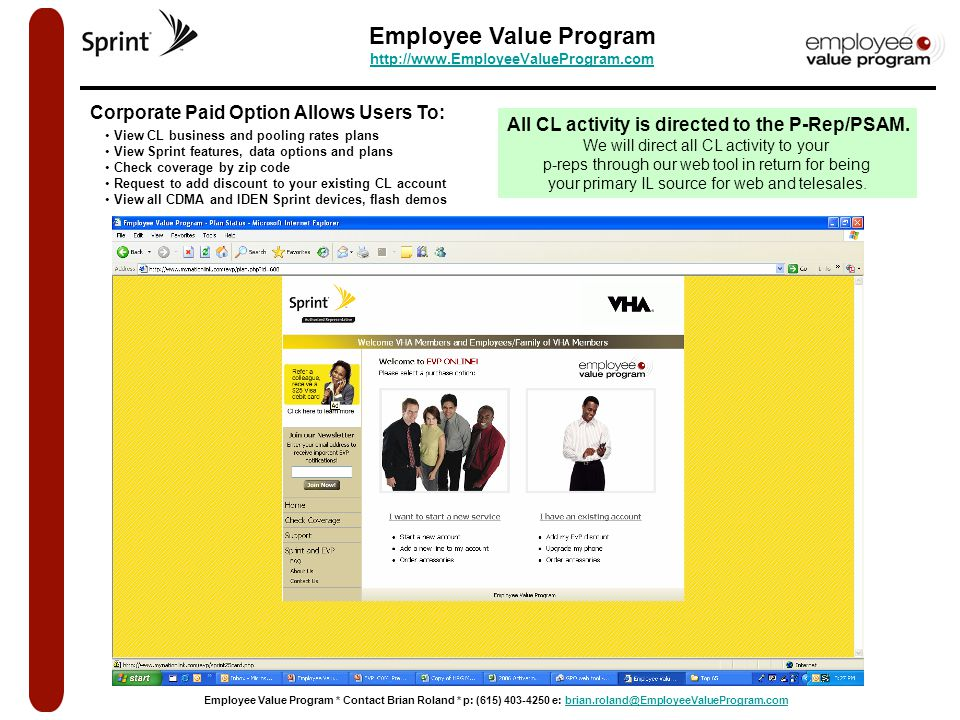 Employee Value Program http://www.EmployeeValueProgram.com http://www.EmployeeValueProgram.com Employee Value Program * Contact Brian Roland * p: (615) 403-4250 e: brian.roland@EmployeeValueProgram.combrian.roland@EmployeeValueProgram.com View CL business and pooling rates plans View Sprint features, data options and plans Check coverage by zip code Request to add discount to your existing CL account View all CDMA and IDEN Sprint devices, flash demos Corporate Paid Option Allows Users To: All CL activity is directed to the P-Rep/PSAM.