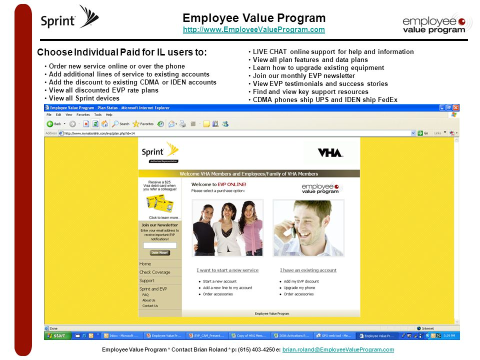 Employee Value Program http://www.EmployeeValueProgram.com http://www.EmployeeValueProgram.com Employee Value Program * Contact Brian Roland * p: (615) 403-4250 e: brian.roland@EmployeeValueProgram.combrian.roland@EmployeeValueProgram.com Choose Individual Paid for IL users to: Order new service online or over the phone Add additional lines of service to existing accounts Add the discount to existing CDMA or IDEN accounts View all discounted EVP rate plans View all Sprint devices LIVE CHAT online support for help and information View all plan features and data plans Learn how to upgrade existing equipment Join our monthly EVP newsletter View EVP testimonials and success stories Find and view key support resources CDMA phones ship UPS and IDEN ship FedEx