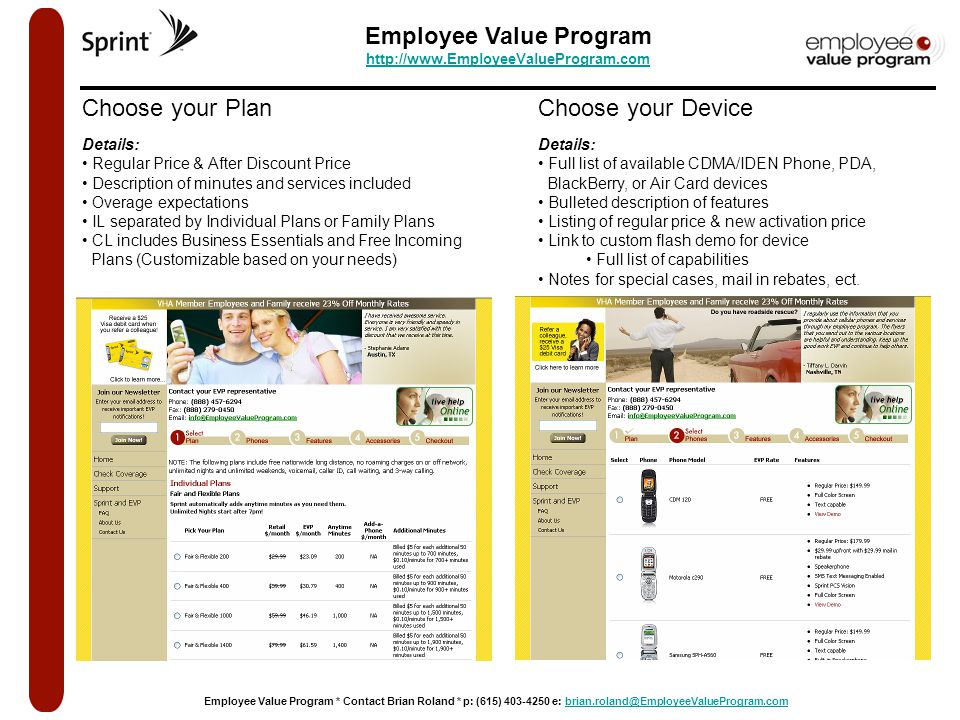 Employee Value Program http://www.EmployeeValueProgram.com http://www.EmployeeValueProgram.com Employee Value Program * Contact Brian Roland * p: (615) 403-4250 e: brian.roland@EmployeeValueProgram.combrian.roland@EmployeeValueProgram.com Choose your Plan Details: Regular Price & After Discount Price Description of minutes and services included Overage expectations IL separated by Individual Plans or Family Plans CL includes Business Essentials and Free Incoming Plans (Customizable based on your needs) Choose your Device Details: Full list of available CDMA/IDEN Phone, PDA, BlackBerry, or Air Card devices Bulleted description of features Listing of regular price & new activation price Link to custom flash demo for device Full list of capabilities Notes for special cases, mail in rebates, ect.