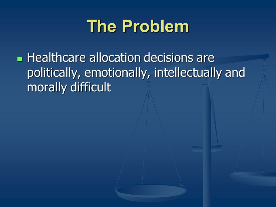 The Problem Healthcare allocation decisions are politically, emotionally, intellectually and morally difficult Healthcare allocation decisions are politically, emotionally, intellectually and morally difficult