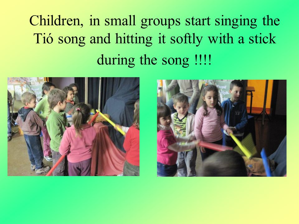 Children, in small groups start singing the Tió song and hitting it softly with a stick during the song !!!!