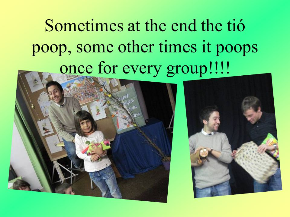 Sometimes at the end the tió poop, some other times it poops once for every group!!!!